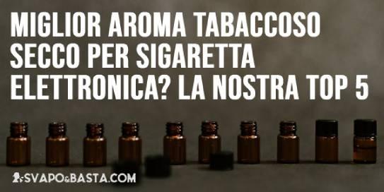 Qual è il miglior aroma tabaccoso secco per sigaretta elettronica? La nostra top 5