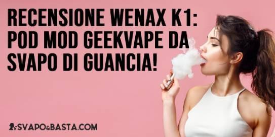 Recensione Geekvape Wenax K1: la nuova pod mod per VERO svapo di guancia!