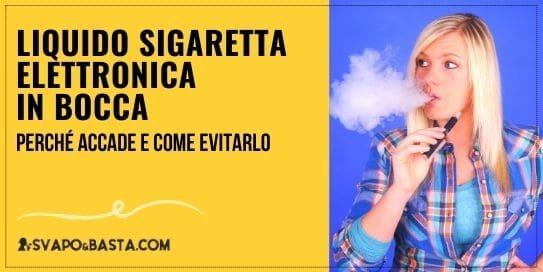 Liquido sigaretta elettronica in bocca: perché accade e come evitarlo
