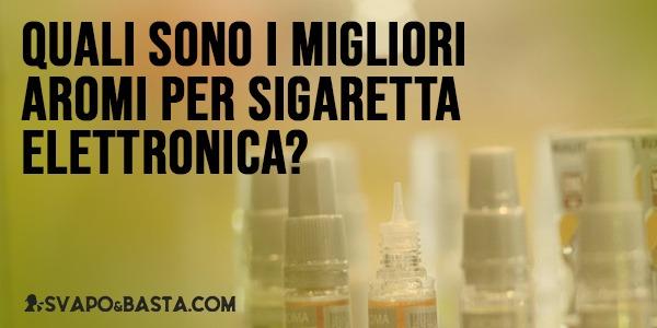 Quali sono i migliori aromi per la sigaretta elettronica?