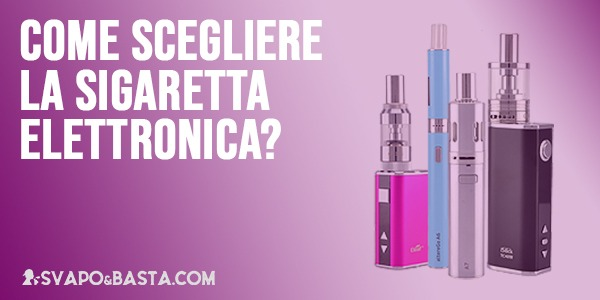 Come scegliere la sigaretta elettronica: consigli per chi inizia